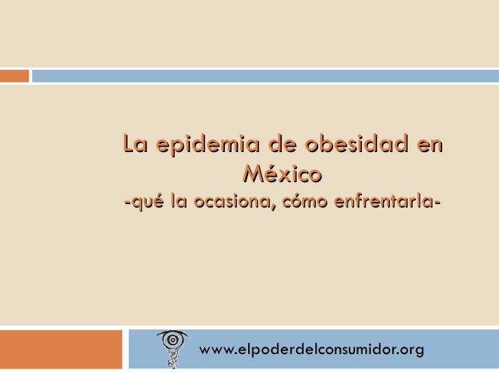 www.elpoderdelconsumidor.org La epidemia de obesidad en México -qué la ocasiona, cómo enfrentarla-
