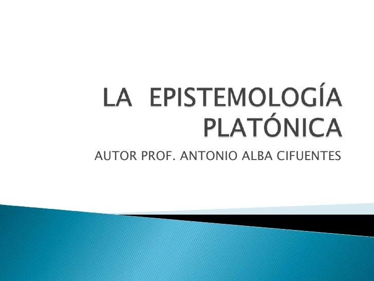 LA  EPISTEMOLOGÍA PLATÓNICA<br />AUTOR PROF. ANTONIO ALBA CIFUENTES<br />
