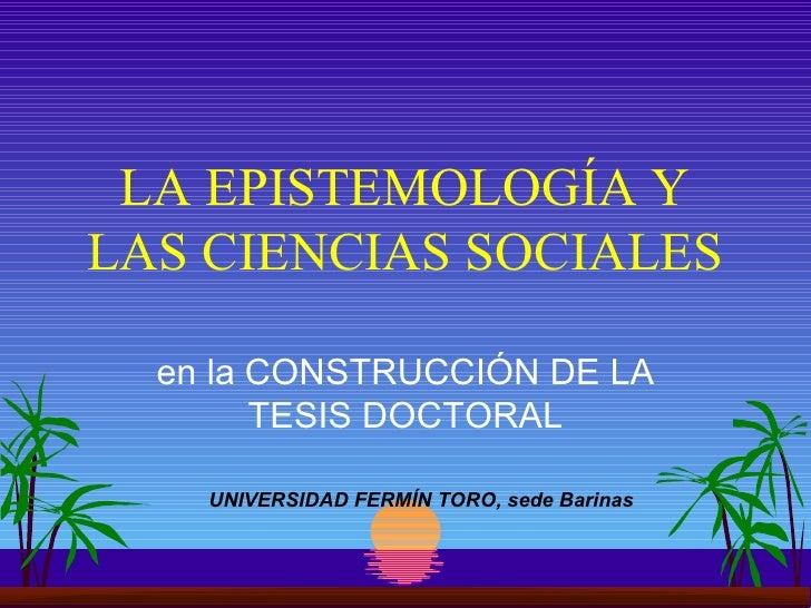 LA EPISTEMOLOGÍA Y LAS CIENCIAS SOCIALES en la CONSTRUCCIÓN DE LA TESIS DOCTORAL UNIVERSIDAD FERMÍN TORO, sede Barinas