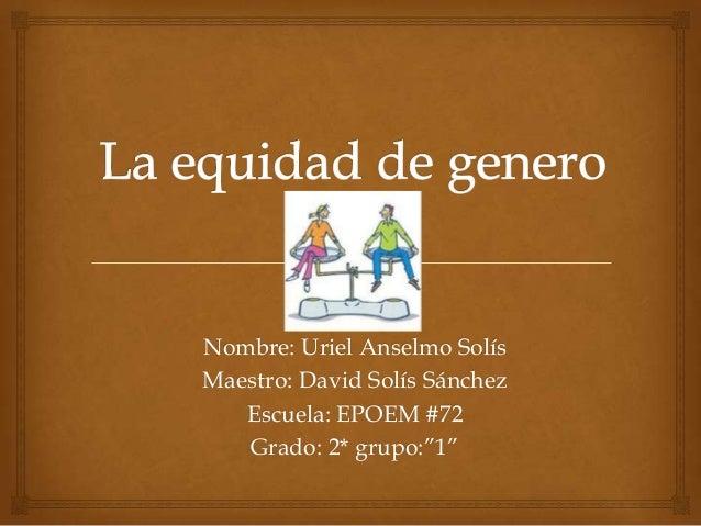 """Nombre: Uriel Anselmo Solís Maestro: David Solís Sánchez Escuela: EPOEM #72 Grado: 2* grupo:""""1"""""""