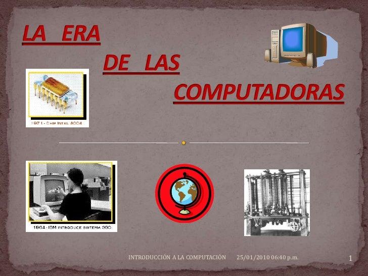 LA   ERA DE   LAS COMPUTADORAS<br />29/09/2008 09:00 p.m.<br />1<br />INTRODUCCIÓN A LA COMPUTACIÓN                       ...