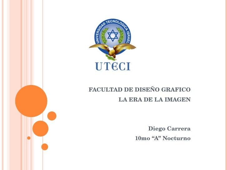 """FACULTAD DE DISEÑO GRAFICO LA ERA DE LA IMAGEN Diego Carrera 10mo """"A"""" Nocturno"""