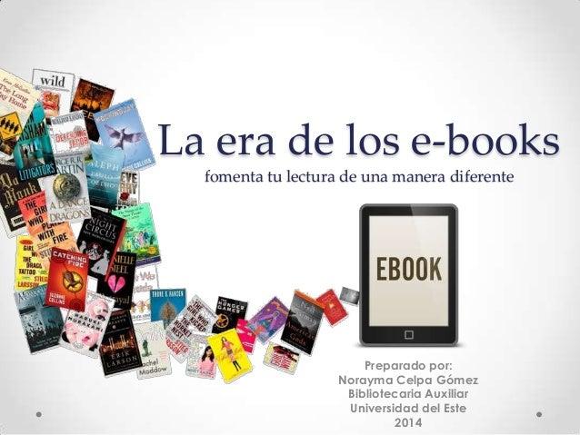 La era de los e-books fomenta tu lectura de una manera diferente Preparado por: Norayma Celpa Gómez Bibliotecaria Auxiliar...