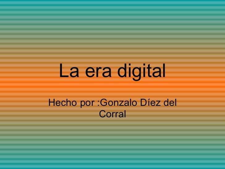 La era digital Hecho por :Gonzalo Díez del Corral