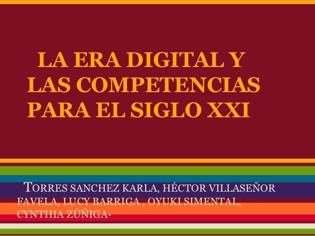 LA ERA DIGITAL Y LAS COMPETENCIAS PARA EL SIGLO XXI TORRES SANCHEZ KARLA, HÉCTOR VILLASEÑORFAVELA, LUCY BARRIGA , OYUKI SI...