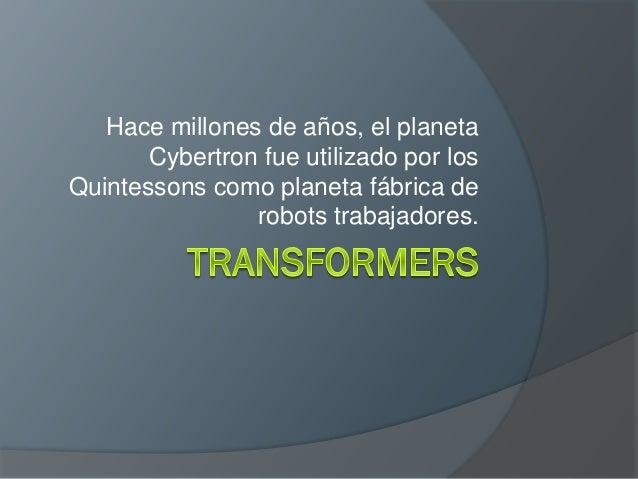 Hace millones de años, el planeta Cybertron fue utilizado por los Quintessons como planeta fábrica de robots trabajadores.
