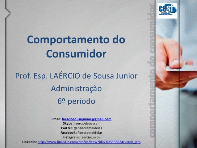 Comportamento do Consumidor Prof. Esp. LAÉRCIO de Sousa Junior Administração 6º período Email: laerciosousajunior@gmail.co...