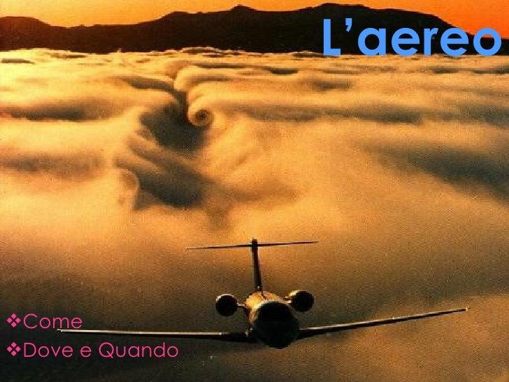 L'aereo <ul><li>Come </li></ul><ul><li>Dove e Quando </li></ul>