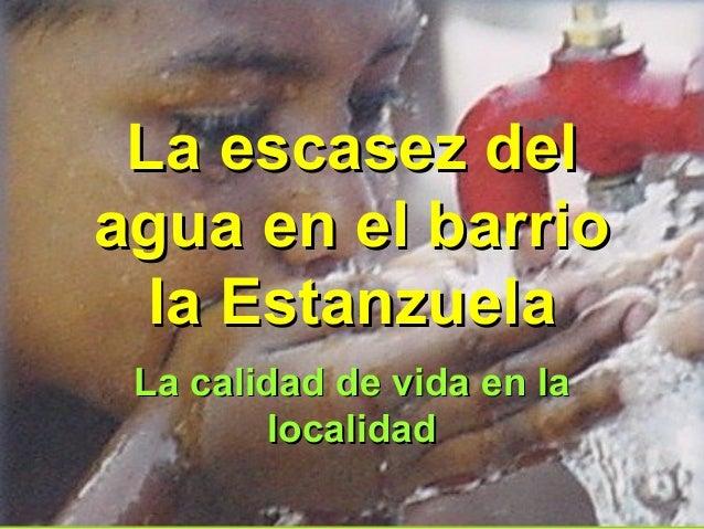 La escasez delLa escasez del agua en el barrioagua en el barrio la Estanzuelala Estanzuela La calidad de vida en laLa cali...