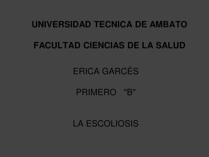 """UNIVERSIDAD TECNICA DE AMBATOFACULTAD CIENCIAS DE LA SALUD       ERICA GARCÉS        PRIMERO """"B""""       LA ESCOLIOSIS"""