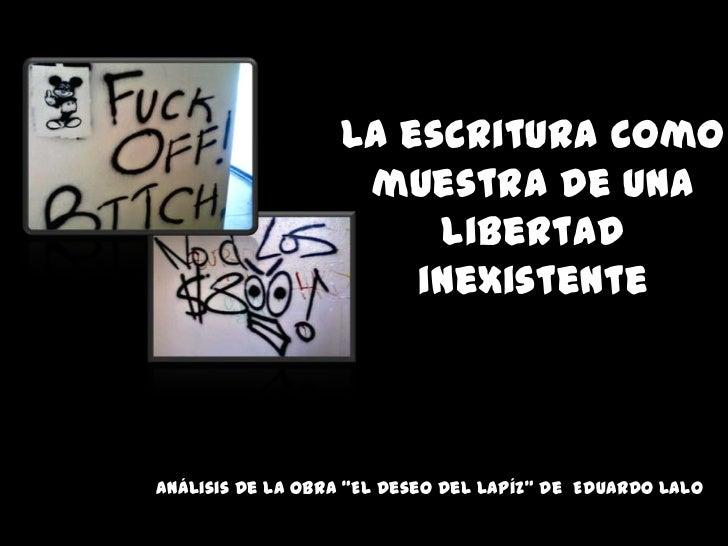 """La escrituracomomuestra de unalibertadinexistente<br />Análisis de la obra """"El deseo del Lapíz"""" de  Eduardo Lalo<br />"""