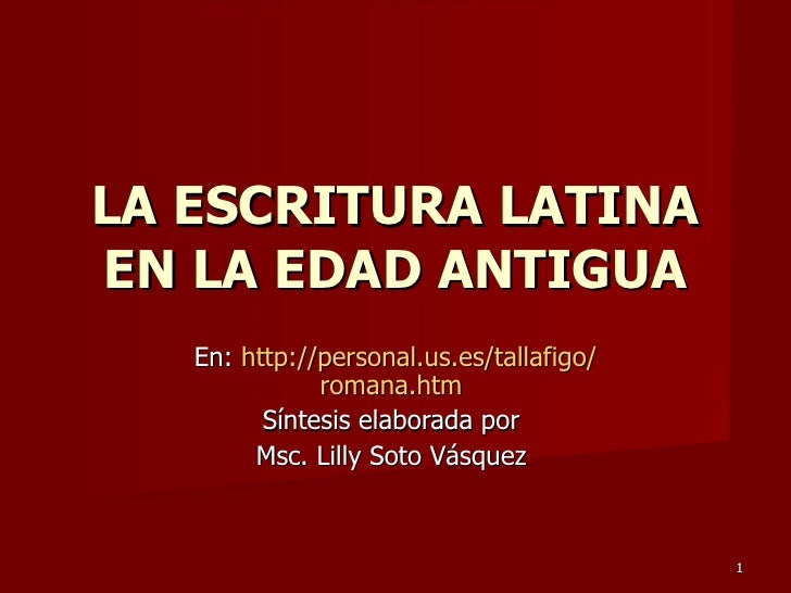 En:  http :// personal.us.es / tallafigo / romana.htm   S íntesis elaborada por  Msc. Lilly Soto Vásquez  LA ESCRITURA LAT...