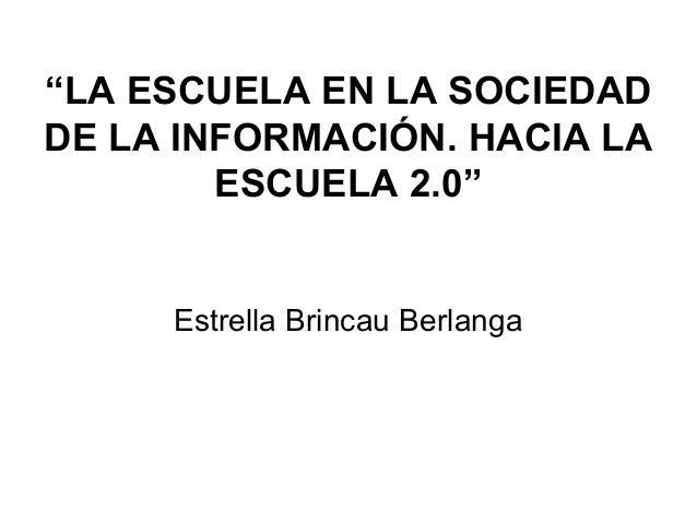 """""""LA ESCUELA EN LA SOCIEDAD DE LA INFORMACIÓN. HACIA LA ESCUELA 2.0"""" Estrella Brincau Berlanga"""