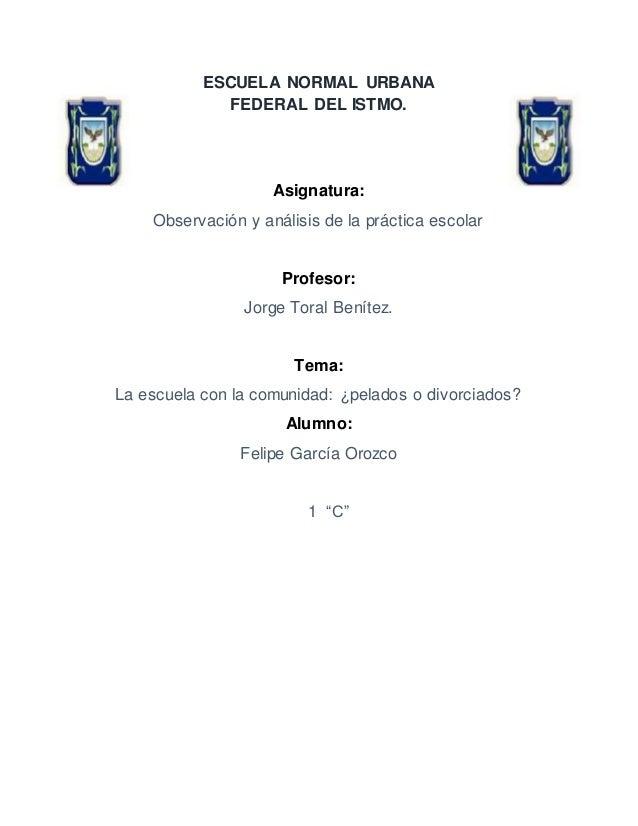 ESCUELA NORMAL URBANA FEDERAL DEL ISTMO. Asignatura: Observación y análisis de la práctica escolar Profesor: Jorge Toral B...