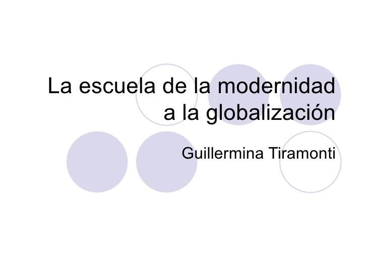 La escuela de la modernidad a la globalización Guillermina Tiramonti
