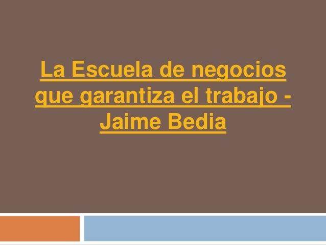 La Escuela de negociosque garantiza el trabajo -      Jaime Bedia
