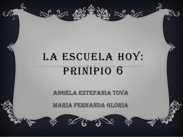 LA ESCUELA HOY:PRINIPIO 6ANGELA ESTEFANIA TOVAMARIA FERNANDA GLORIA