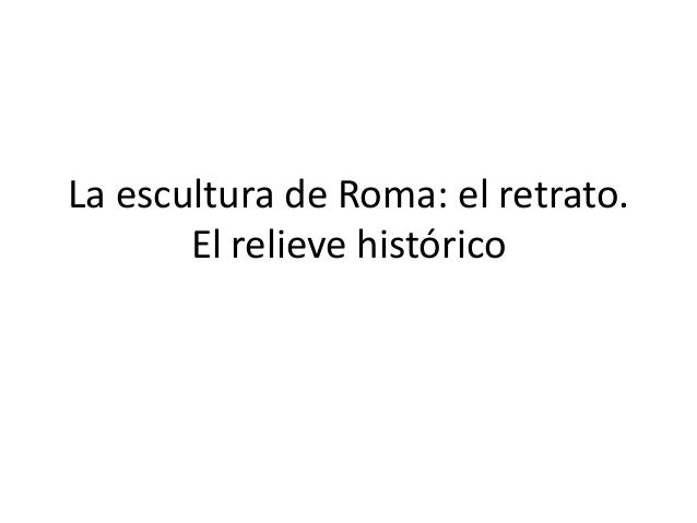 La escultura de Roma: el retrato.       El relieve histórico