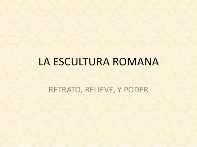LA ESCULTURA ROMANA RETRATO, RELIEVE, Y PODER