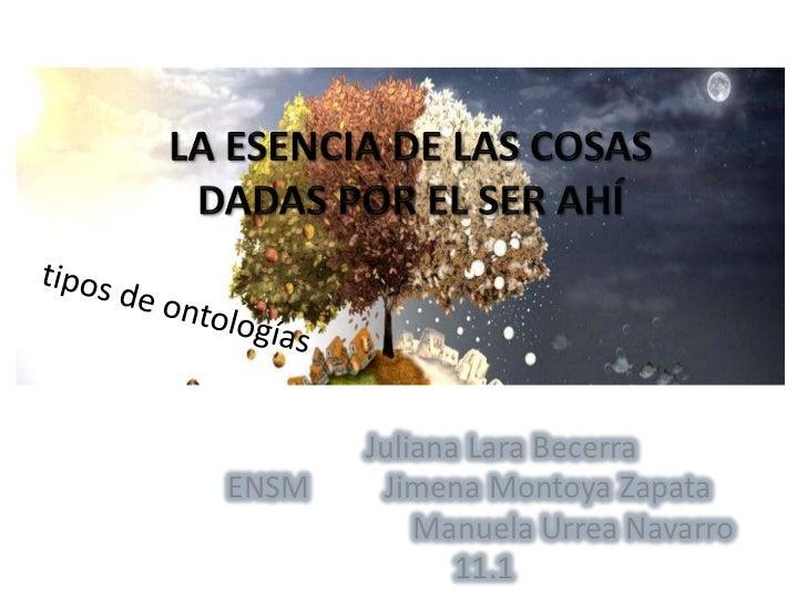 LA ESENCIA DE LAS COSAS DADAS POR EL SER AHÍ<br />tipos de ontologías<br />Juliana Lara Becerra<br />ENSM          Jimena ...
