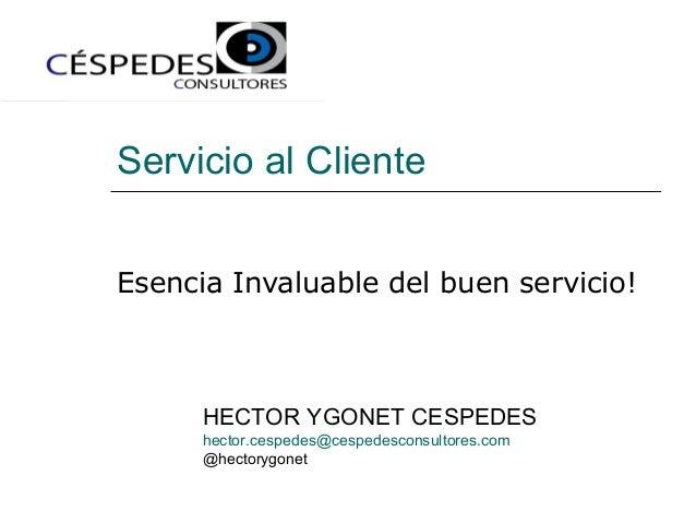 Servicio al Cliente Esencia Invaluable del buen servicio! HECTOR YGONET CESPEDES hector.cespedes@cespedesconsultores.com @...