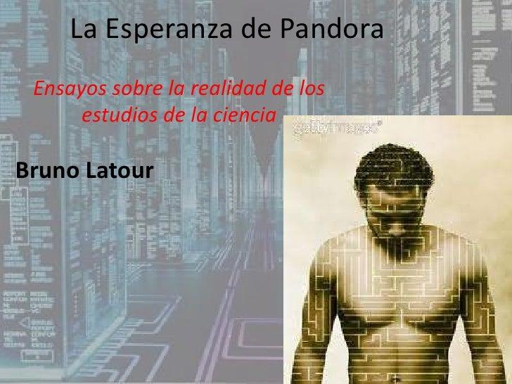 La Esperanza de Pandora<br />Ensayos sobre la realidad de los estudios de la ciencia<br />Bruno Latour<br />