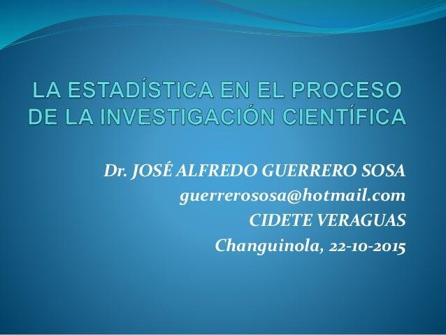 Dr. JOSÉ ALFREDO GUERRERO SOSA guerrerososa@hotmail.com CIDETE VERAGUAS Changuinola, 22-10-2015