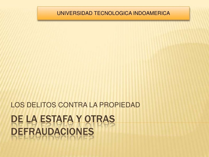 DE LA ESTAFA Y OTRAS DEFRAUDACIONES<br />LOS DELITOS CONTRA LA PROPIEDAD<br />UNIVERSIDAD TECNOLOGICA INDOAMERICA<br />