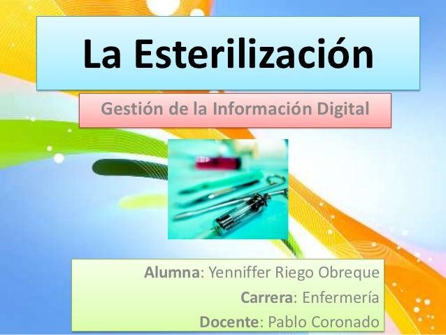 La Esterilización Gestión de la Información Digital      Alumna: Yenniffer Riego Obreque                  Carrera: Enferme...