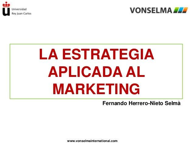 LA ESTRATEGIA APLICADA AL MARKETING Fernando Herrero-Nieto Selmà  www.vonselmainternational.com