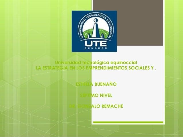 Universidad tecnológica equinoccial LA ESTRATEGIA EN LOS EMPRENDIMIENTOS SOCIALES Y . ESTHELA BUENAÑO SÉPTIMO NIVEL DR. GO...