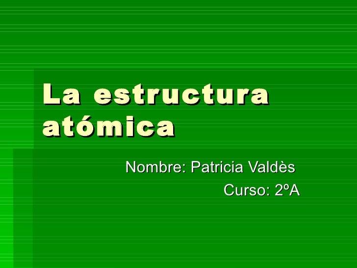 La estructura atómica Nombre: Patricia Valdès  Curso: 2ºA
