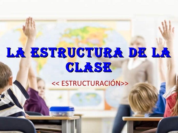 LA ESTRUCTURA DE LA CLASE << ESTRUCTURACIÓN>>