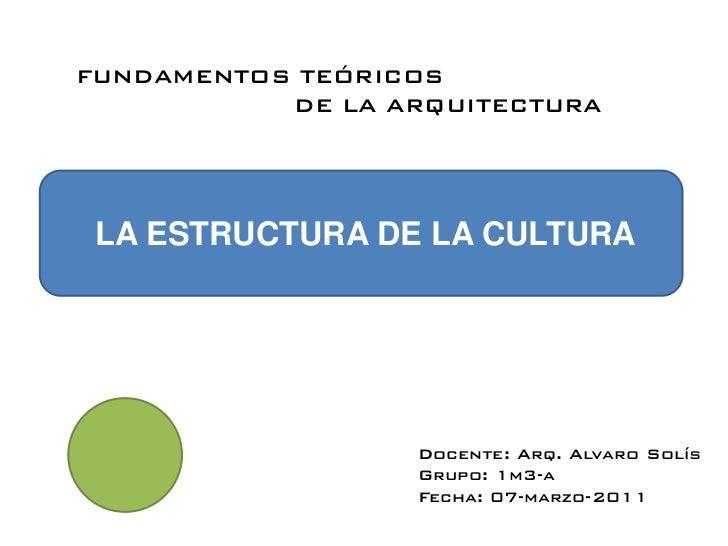 FUNDAMENTOS TEÓRICOS           DE LA ARQUITECTURA LA ESTRUCTURA DE LA CULTURA                  Docente: Arq. Alvaro Solís ...