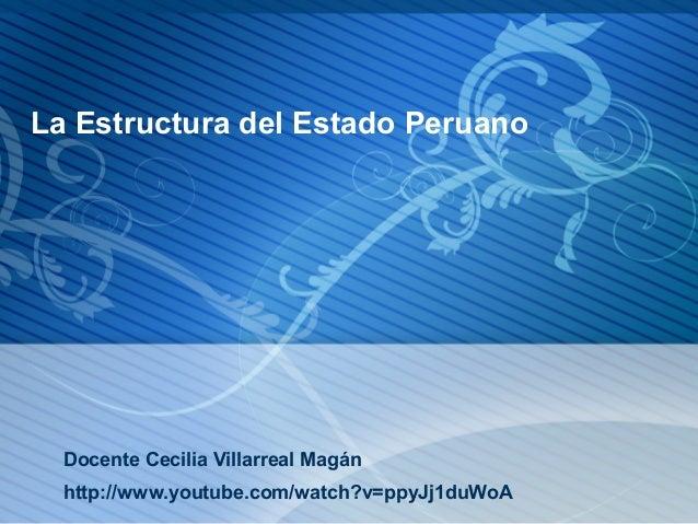 La Estructura del Estado Peruano  Docente Cecilia Villarreal Magán http://www.youtube.com/watch?v=ppyJj1duWoA