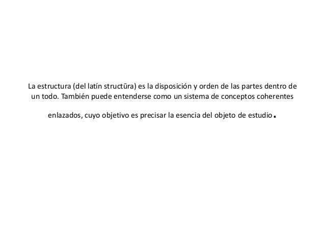 La estructura (del latín structūra) es la disposición y orden de las partes dentro de un todo. También puede entenderse co...