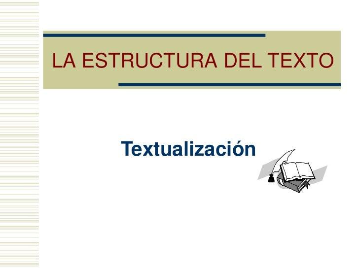 LA ESTRUCTURA DEL TEXTO     Textualización