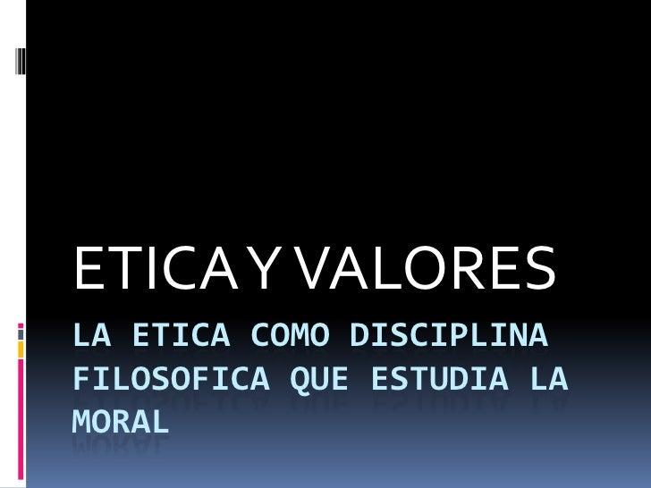 LA ETICA COMO DISCIPLINA FILOSOFICA QUE ESTUDIA LA MORAL<br />ETICA Y VALORES<br />