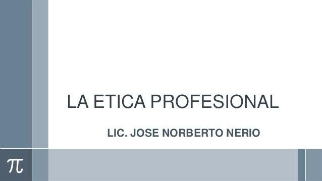 LA ETICA PROFESIONAL   LIC. JOSE NORBERTO NERIO