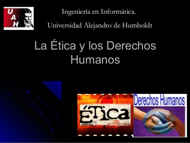 La Ética y los DerechosLa Ética y los Derechos HumanosHumanos Ingeniería en Informática.Ingeniería en Informática. Univers...