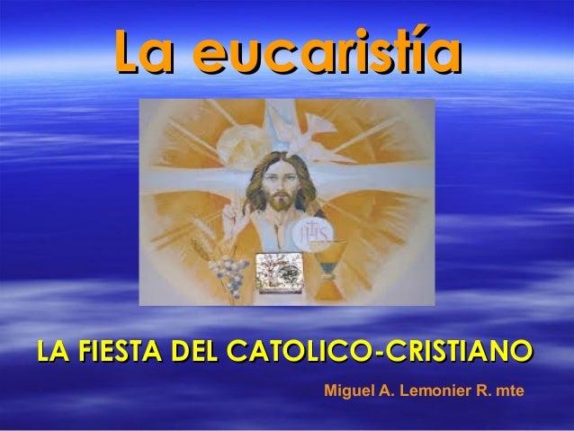 La eucaristíaLa eucaristía LA FIESTA DEL CATOLICO-CRISTIANOLA FIESTA DEL CATOLICO-CRISTIANO Miguel A. Lemonier R. mte