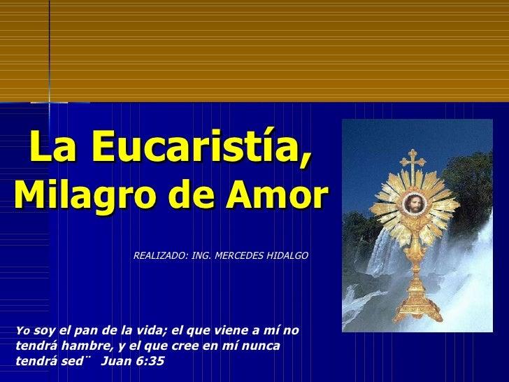 La Eucaristía,  Milagro de Amor Yo  soy el pan de la vida; el que viene a mí no tendrá hambre, y el que cree en mí nunca t...