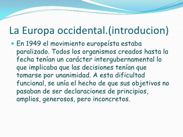 La Europa occidental.(introducion) En 1949 el movimiento europeísta estaba paralizado. Todos los organismos creados hasta...