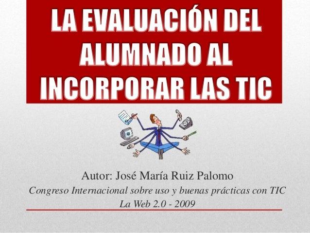 Autor: José María Ruiz Palomo  Congreso Internacional sobre uso y buenas prácticas con TIC  La Web 2.0 - 2009