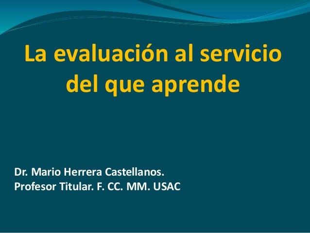 La evaluación al servicio  del que aprende  Dr. Mario Herrera Castellanos.  Profesor Titular. F. CC. MM. USAC