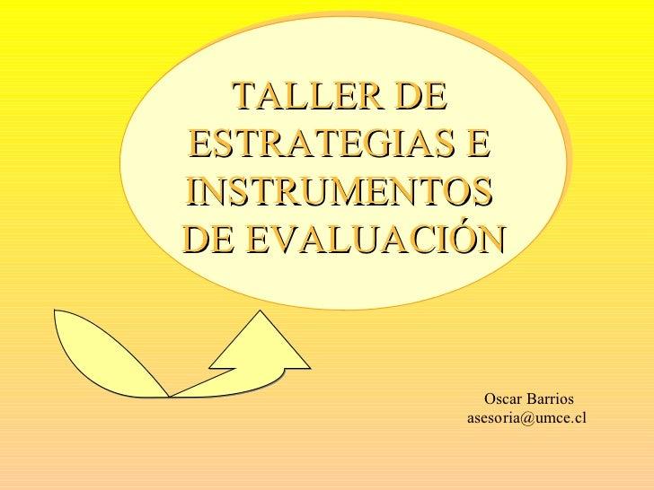 Oscar Barrios [email_address] TALLER DE  ESTRATEGIAS E  INSTRUMENTOS  DE EVALUACIÓN