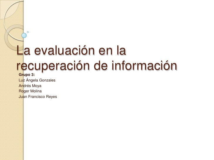 La evaluación en la recuperación de información<br />Grupo 3:<br />Luz Ángela Gonzales<br />Andrés Moya<br />Roger Molina<...
