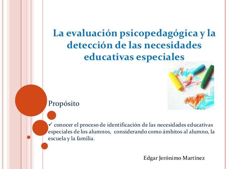La evaluación psicopedagógica y la     detección de las necesidades         educativas especiales    Propósito   conocer ...