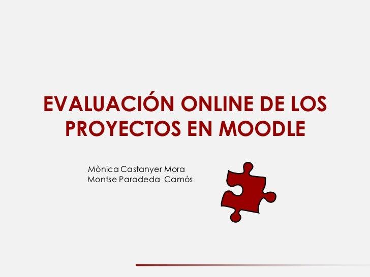EVALUACIÓN ONLINE DE LOS  PROYECTOS EN MOODLE   Mònica Castanyer Mora   Montse Paradeda Camós