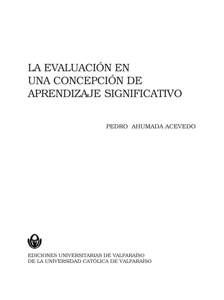 LA EVALUACIÓN ENUNA CONCEPCIÓN DEAPRENDIZAJE SIGNIFICATIVO                         PEDRO AHUMADA ACEVEDOEDICIONES UNIVERSI...